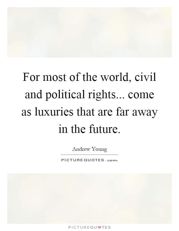 For most of the world, civil and political rights... come as luxuries that are far away in the future Picture Quote #1