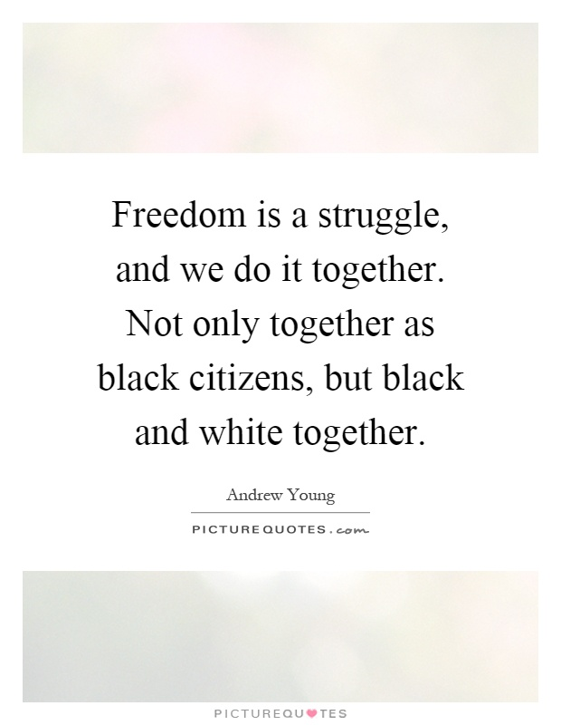 Freedom is a struggle, and we do it together. Not only together as black citizens, but black and white together Picture Quote #1