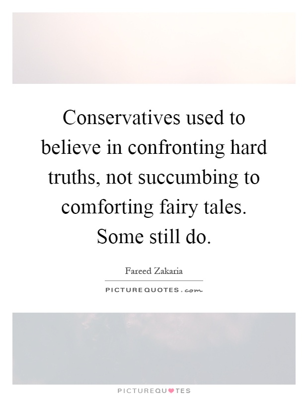 Conservatives used to believe in confronting hard truths, not succumbing to comforting fairy tales. Some still do Picture Quote #1