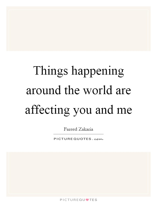 Things happening around the world are affecting you and me Picture Quote #1