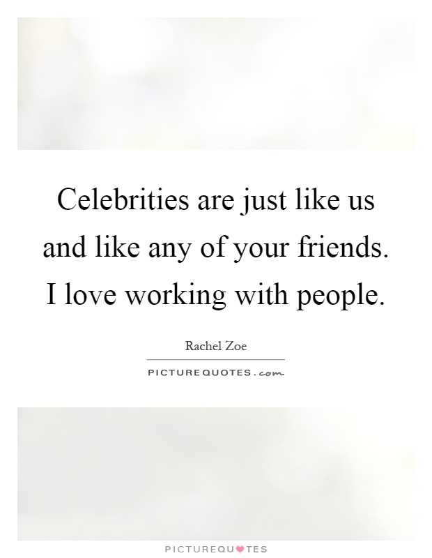 Celebrities are just like us and like any of your friends. I love working with people Picture Quote #1