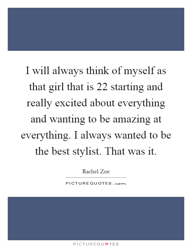 I will always think of myself as that girl that is 22 starting and really excited about everything and wanting to be amazing at everything. I always wanted to be the best stylist. That was it Picture Quote #1