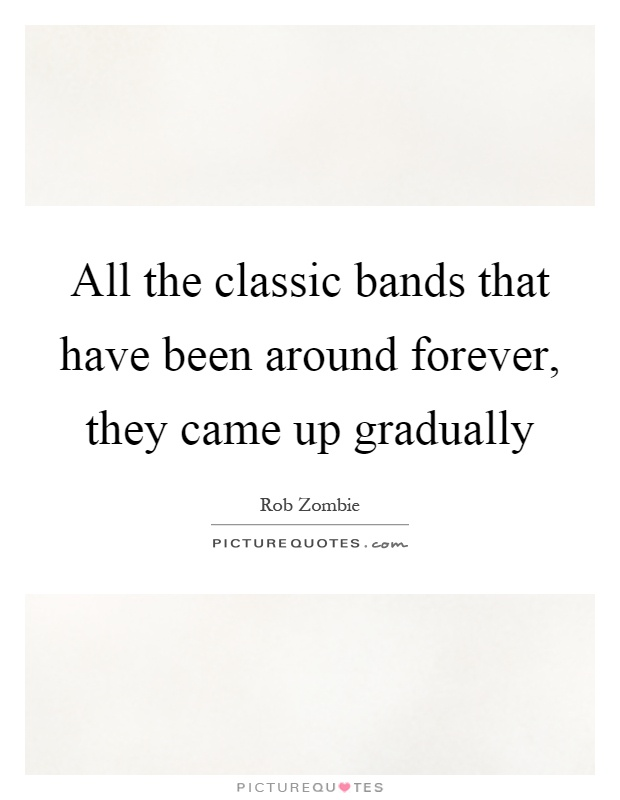 All the classic bands that have been around forever, they came up gradually Picture Quote #1