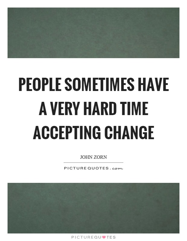 People sometimes have a very hard time accepting change Picture Quote #1