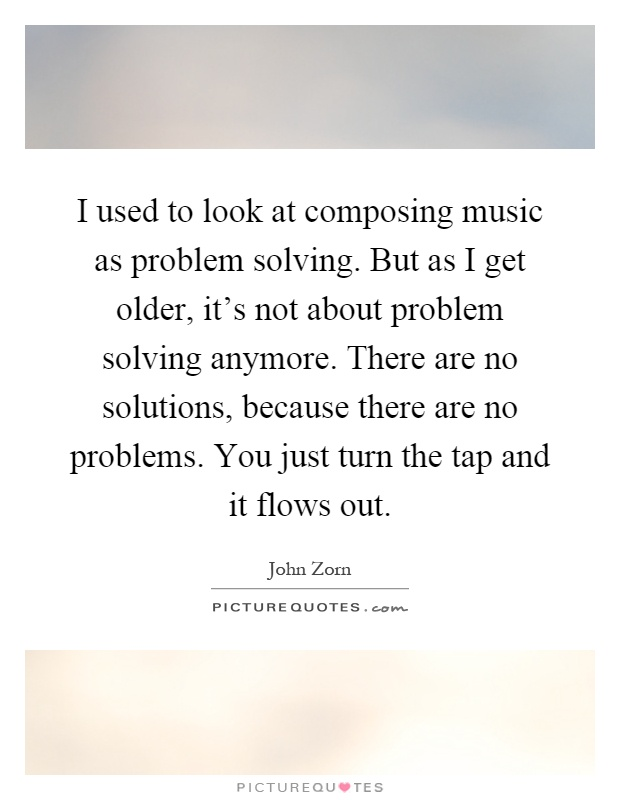 I used to look at composing music as problem solving. But as I get older, it's not about problem solving anymore. There are no solutions, because there are no problems. You just turn the tap and it flows out Picture Quote #1