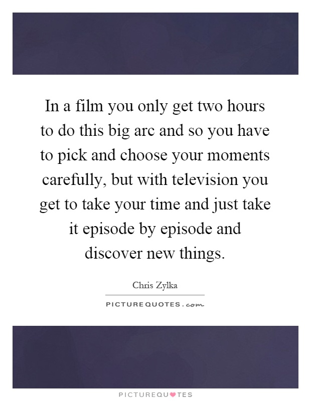 In a film you only get two hours to do this big arc and so you have to pick and choose your moments carefully, but with television you get to take your time and just take it episode by episode and discover new things Picture Quote #1