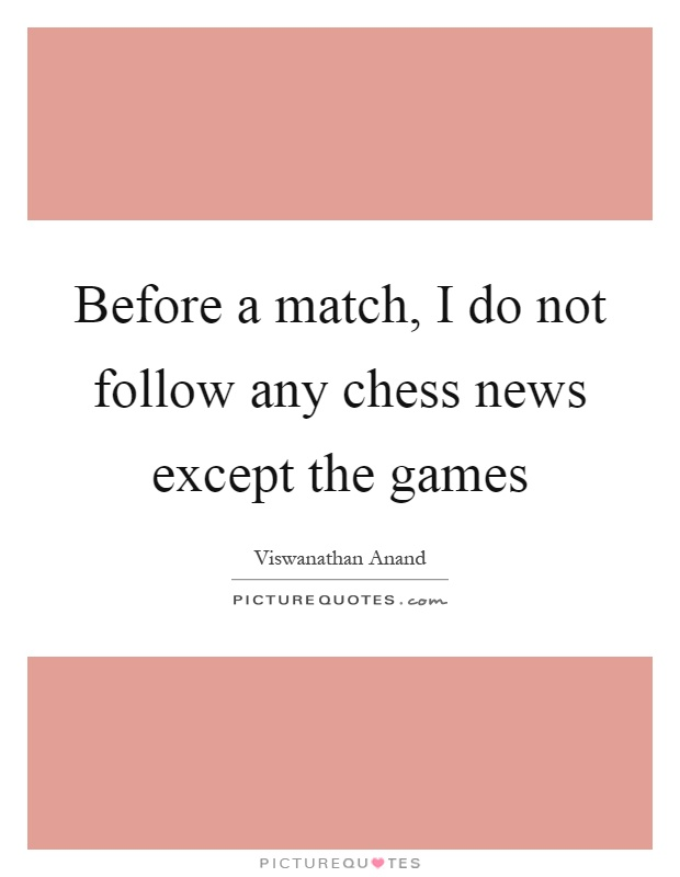 Before a match, I do not follow any chess news except the games Picture Quote #1