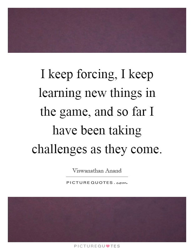 I keep forcing, I keep learning new things in the game, and so far I have been taking challenges as they come Picture Quote #1
