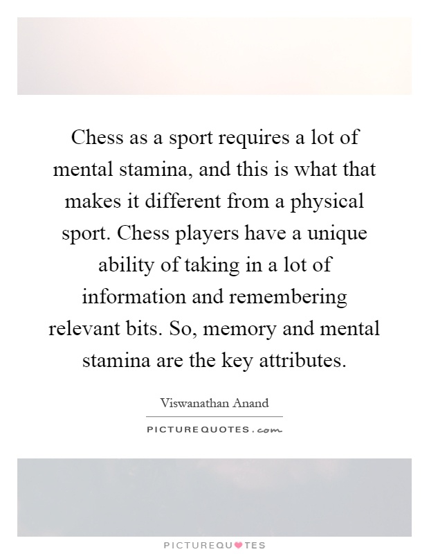 Chess as a sport requires a lot of mental stamina, and this is what that makes it different from a physical sport. Chess players have a unique ability of taking in a lot of information and remembering relevant bits. So, memory and mental stamina are the key attributes Picture Quote #1