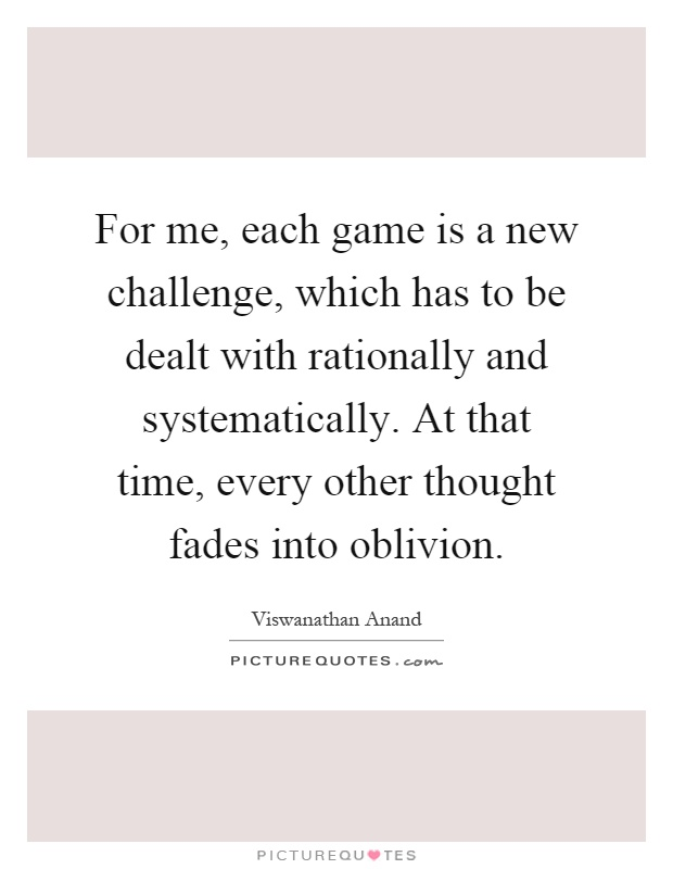 For me, each game is a new challenge, which has to be dealt with rationally and systematically. At that time, every other thought fades into oblivion Picture Quote #1
