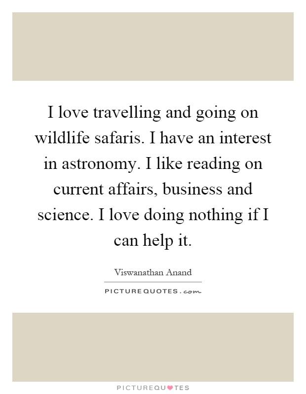 I love travelling and going on wildlife safaris. I have an interest in astronomy. I like reading on current affairs, business and science. I love doing nothing if I can help it Picture Quote #1