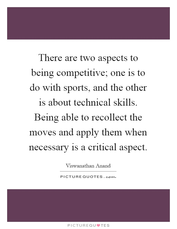 There are two aspects to being competitive; one is to do with sports, and the other is about technical skills. Being able to recollect the moves and apply them when necessary is a critical aspect Picture Quote #1