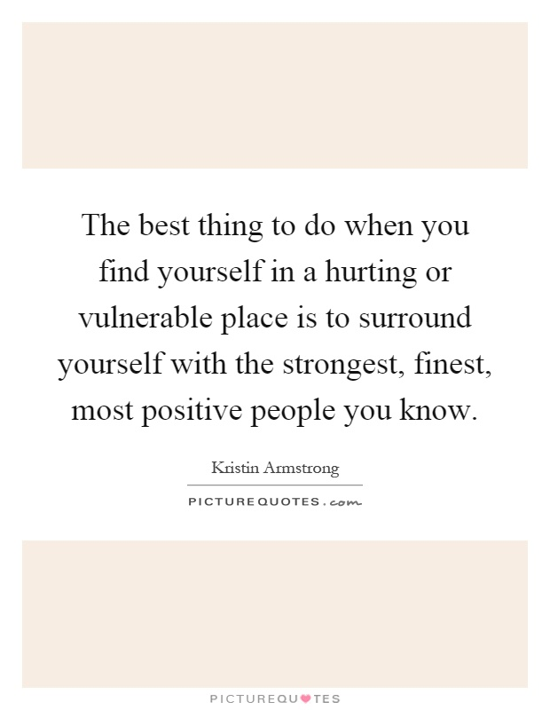 The best thing to do when you find yourself in a hurting or vulnerable place is to surround yourself with the strongest, finest, most positive people you know Picture Quote #1