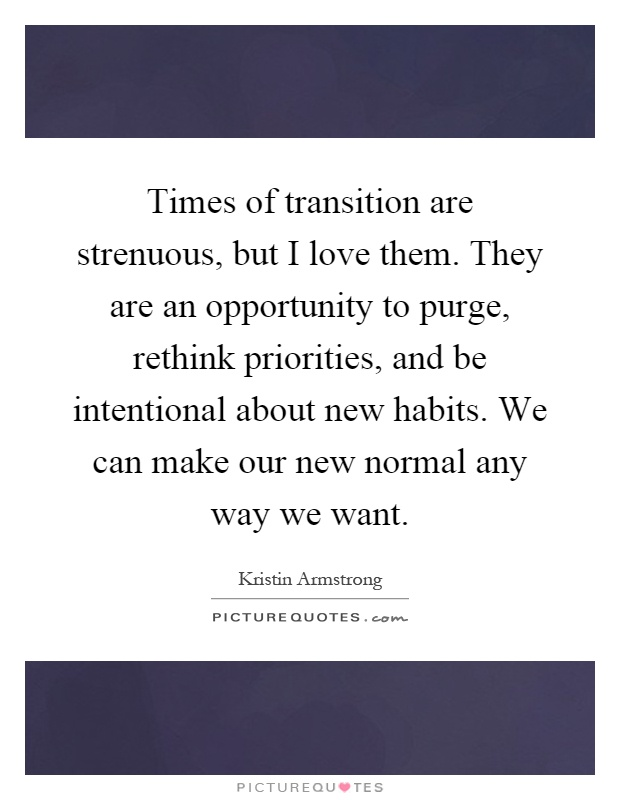 Times of transition are strenuous, but I love them. They are an opportunity to purge, rethink priorities, and be intentional about new habits. We can make our new normal any way we want Picture Quote #1