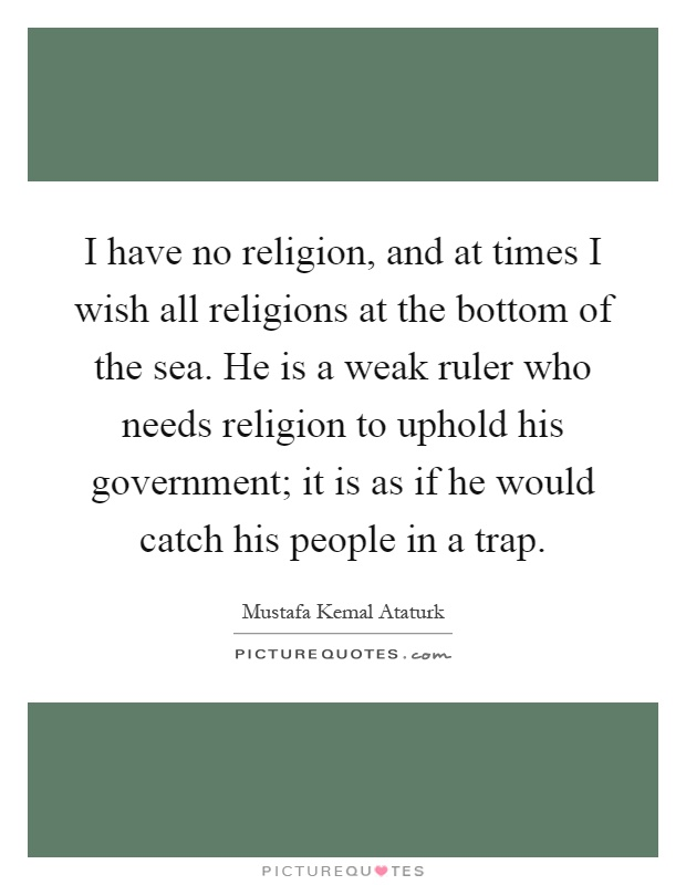 I have no religion, and at times I wish all religions at the bottom of the sea. He is a weak ruler who needs religion to uphold his government; it is as if he would catch his people in a trap Picture Quote #1