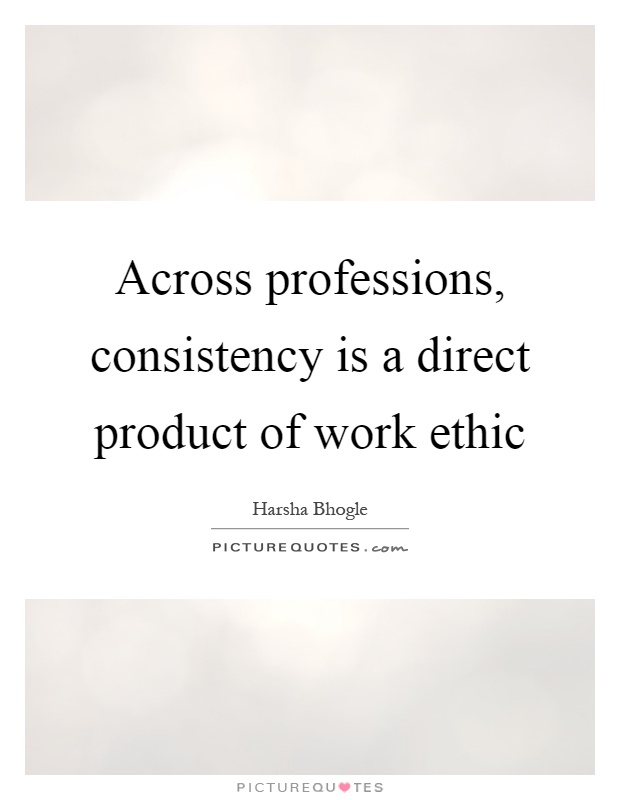 Across professions, consistency is a direct product of work ethic Picture Quote #1