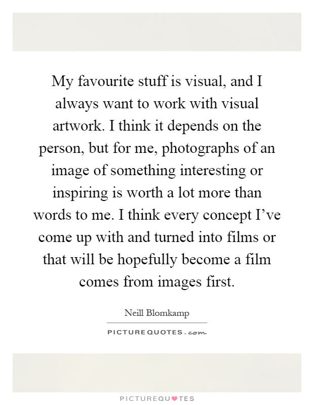 My favourite stuff is visual, and I always want to work with visual artwork. I think it depends on the person, but for me, photographs of an image of something interesting or inspiring is worth a lot more than words to me. I think every concept I've come up with and turned into films or that will be hopefully become a film comes from images first Picture Quote #1
