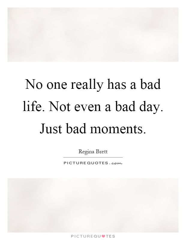 No one really has a bad life. Not even a bad day. Just bad moments Picture Quote #1