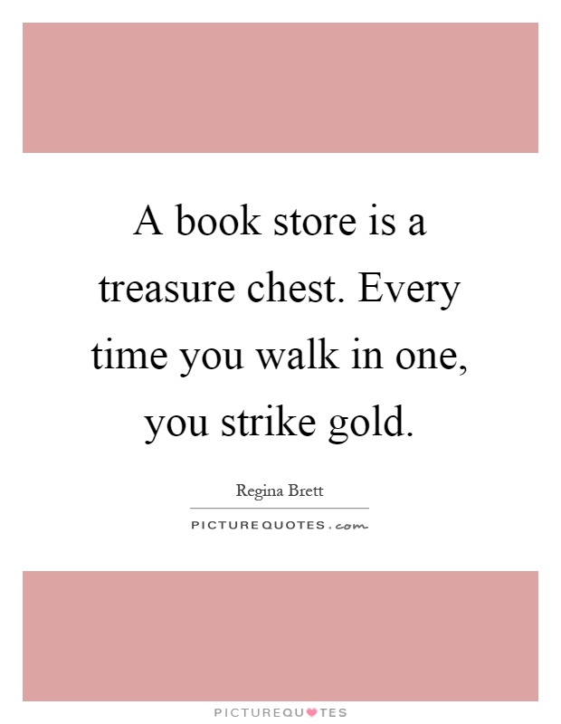 A book store is a treasure chest. Every time you walk in one, you strike gold Picture Quote #1