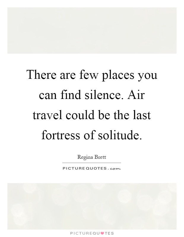 There are few places you can find silence. Air travel could be the last fortress of solitude Picture Quote #1