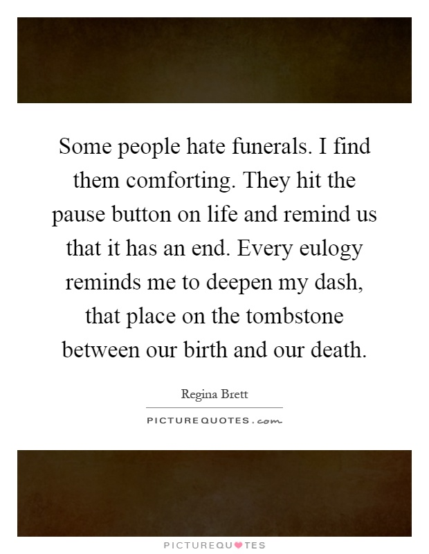 Some people hate funerals. I find them comforting. They hit the pause button on life and remind us that it has an end. Every eulogy reminds me to deepen my dash, that place on the tombstone between our birth and our death Picture Quote #1