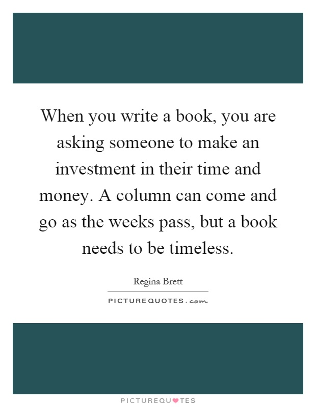 When you write a book, you are asking someone to make an investment in their time and money. A column can come and go as the weeks pass, but a book needs to be timeless Picture Quote #1
