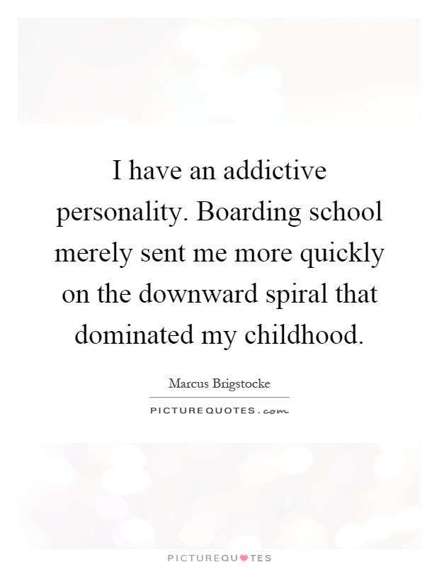 I have an addictive personality. Boarding school merely sent me more quickly on the downward spiral that dominated my childhood Picture Quote #1