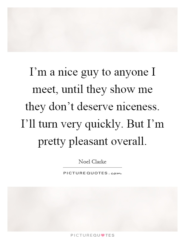 I'm a nice guy to anyone I meet, until they show me they don't deserve niceness. I'll turn very quickly. But I'm pretty pleasant overall Picture Quote #1