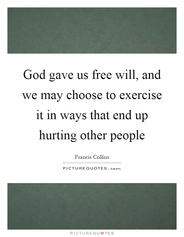 God gave us free will, and we may choose to exercise it in ways that end up hurting other people Picture Quote #1