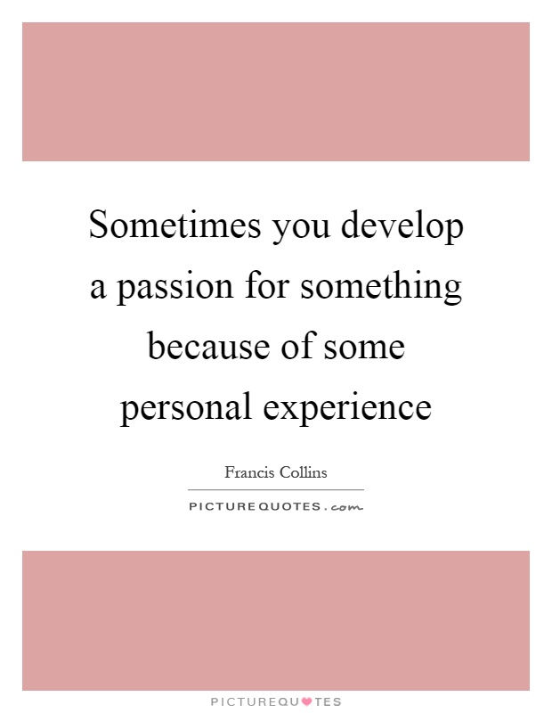 Sometimes you develop a passion for something because of some personal experience Picture Quote #1