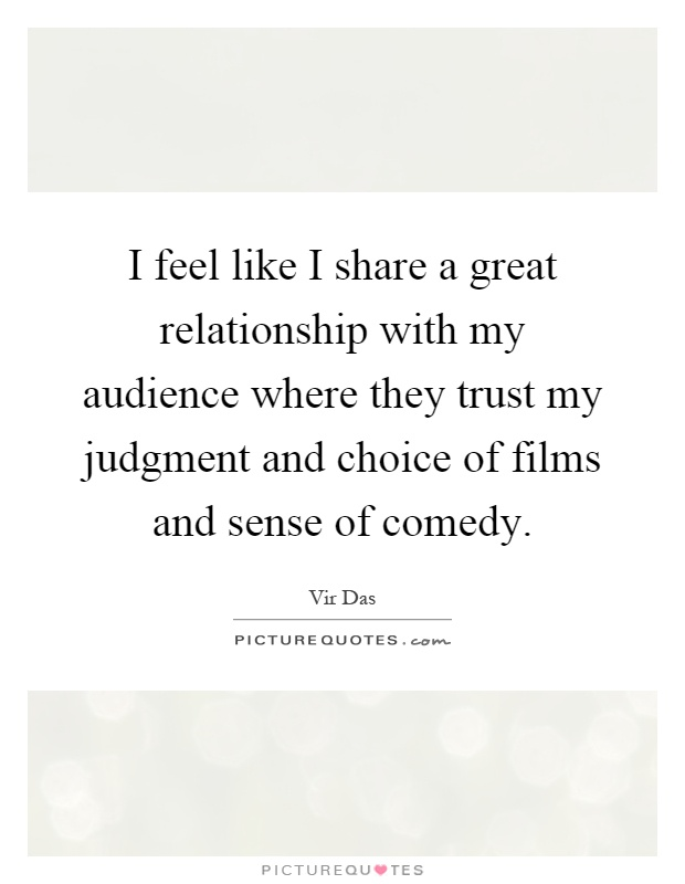 I feel like I share a great relationship with my audience where they trust my judgment and choice of films and sense of comedy Picture Quote #1