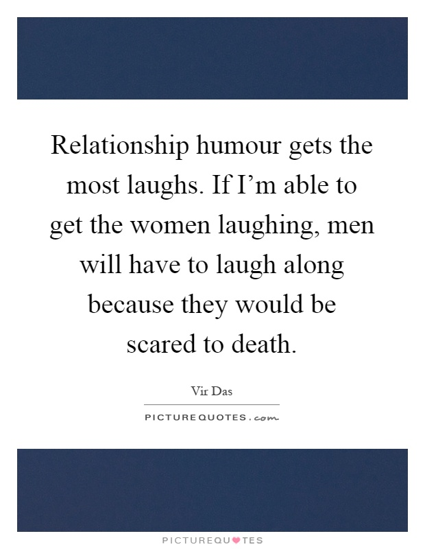 Relationship humour gets the most laughs. If I'm able to get the women laughing, men will have to laugh along because they would be scared to death Picture Quote #1
