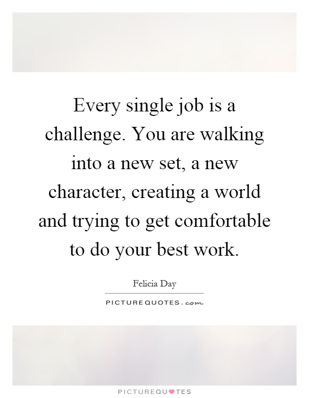 Every single job is a challenge. You are walking into a new set, a new character, creating a world and trying to get comfortable to do your best work Picture Quote #1