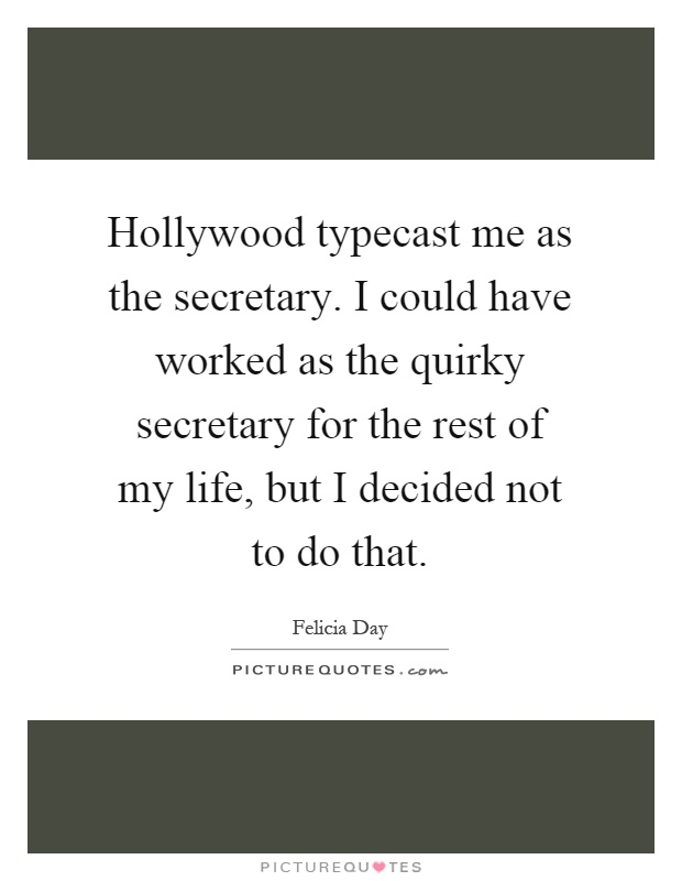 Hollywood typecast me as the secretary. I could have worked as the quirky secretary for the rest of my life, but I decided not to do that Picture Quote #1