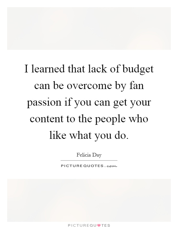 I learned that lack of budget can be overcome by fan passion if you can get your content to the people who like what you do Picture Quote #1