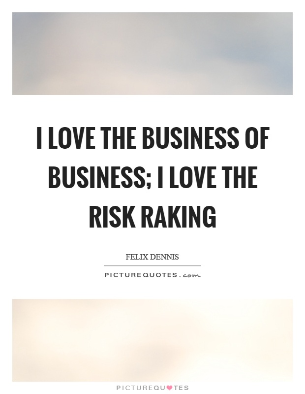 I love the business of business; I love the risk raking Picture Quote #1
