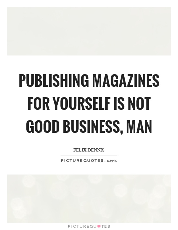 Publishing magazines for yourself is not good business, man Picture Quote #1