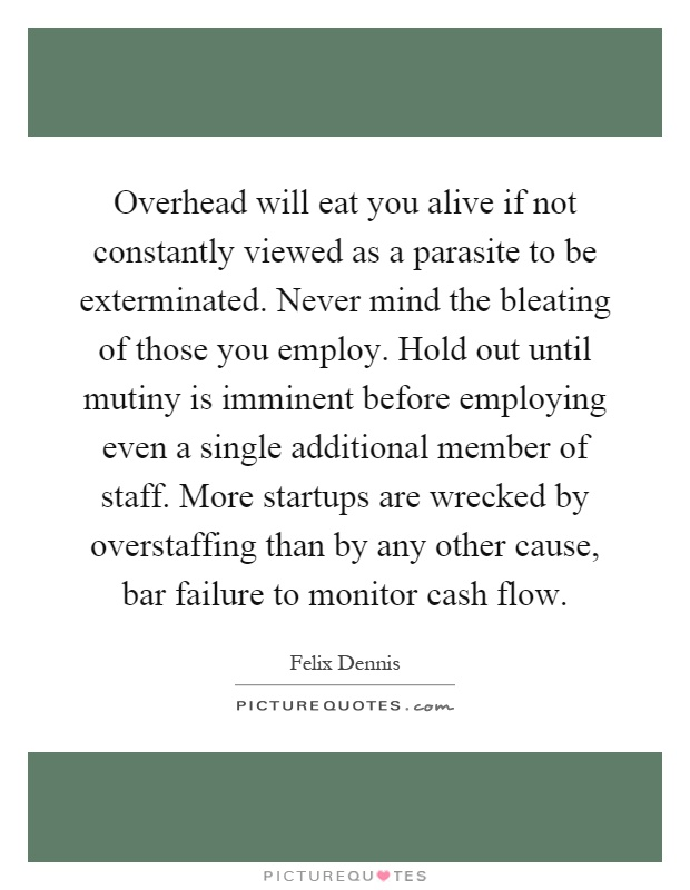 Overhead will eat you alive if not constantly viewed as a parasite to be exterminated. Never mind the bleating of those you employ. Hold out until mutiny is imminent before employing even a single additional member of staff. More startups are wrecked by overstaffing than by any other cause, bar failure to monitor cash flow Picture Quote #1