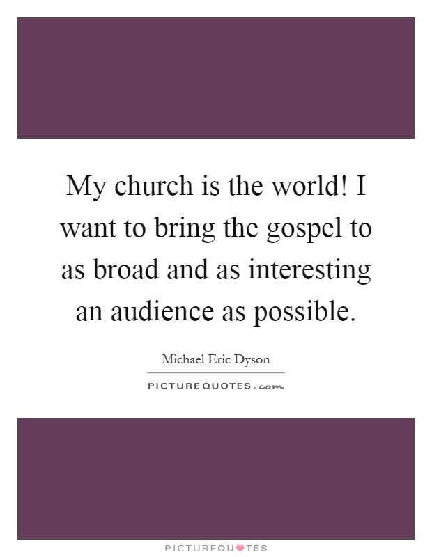 My church is the world! I want to bring the gospel to as broad and as interesting an audience as possible Picture Quote #1