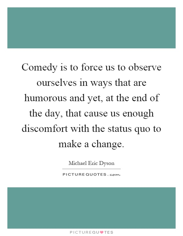 Comedy is to force us to observe ourselves in ways that are humorous and yet, at the end of the day, that cause us enough discomfort with the status quo to make a change Picture Quote #1