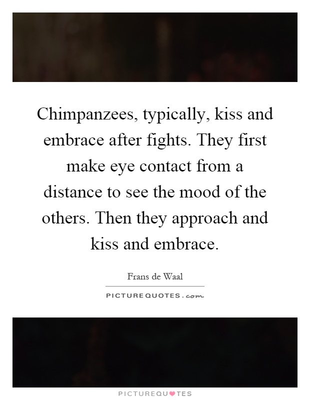 Chimpanzees, typically, kiss and embrace after fights. They first make eye contact from a distance to see the mood of the others. Then they approach and kiss and embrace Picture Quote #1