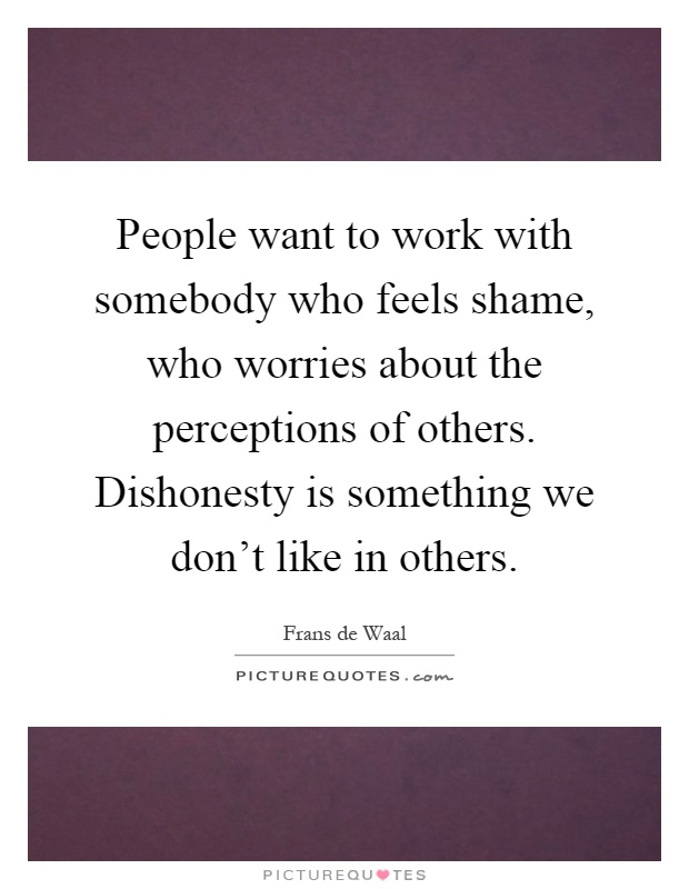 People want to work with somebody who feels shame, who worries about the perceptions of others. Dishonesty is something we don't like in others Picture Quote #1