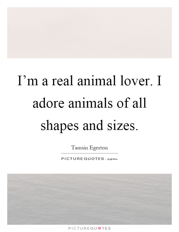 I'm a real animal lover. I adore animals of all shapes and sizes Picture Quote #1