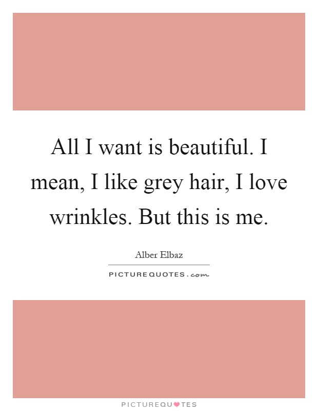 All I want is beautiful. I mean, I like grey hair, I love wrinkles. But this is me Picture Quote #1
