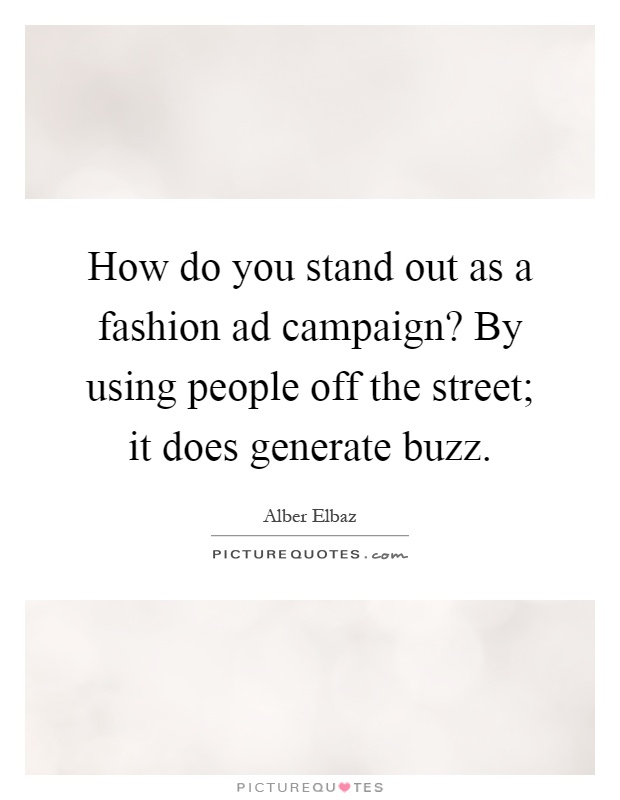How do you stand out as a fashion ad campaign? By using people off the street; it does generate buzz Picture Quote #1