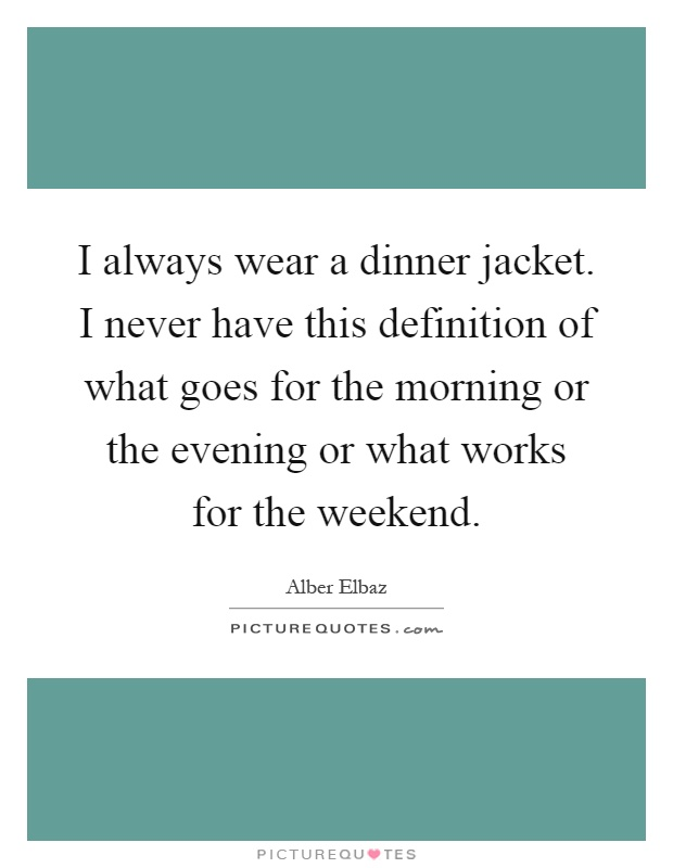 I always wear a dinner jacket. I never have this definition of what goes for the morning or the evening or what works for the weekend Picture Quote #1