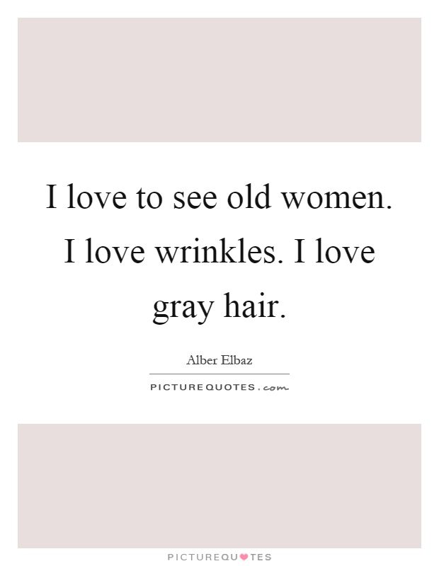 I love to see old women. I love wrinkles. I love gray hair Picture Quote #1