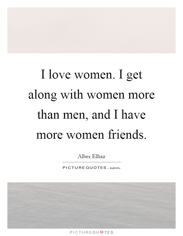 I love women. I get along with women more than men, and I have more women friends Picture Quote #1