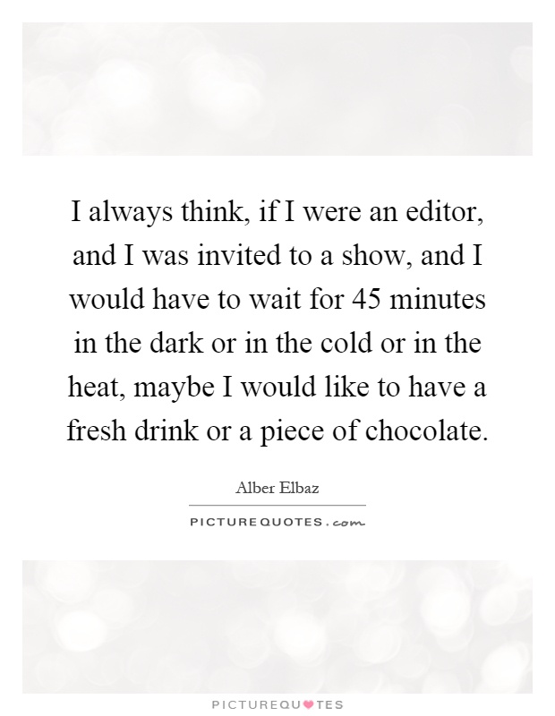 I always think, if I were an editor, and I was invited to a show, and I would have to wait for 45 minutes in the dark or in the cold or in the heat, maybe I would like to have a fresh drink or a piece of chocolate Picture Quote #1