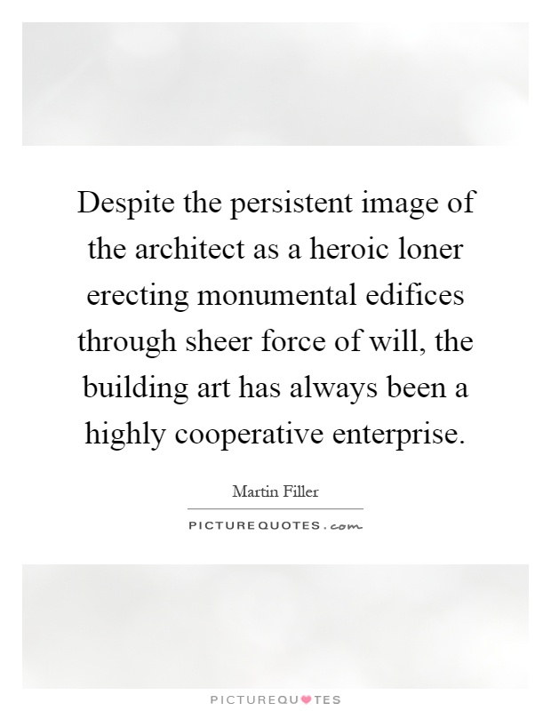 Despite the persistent image of the architect as a heroic loner erecting monumental edifices through sheer force of will, the building art has always been a highly cooperative enterprise Picture Quote #1